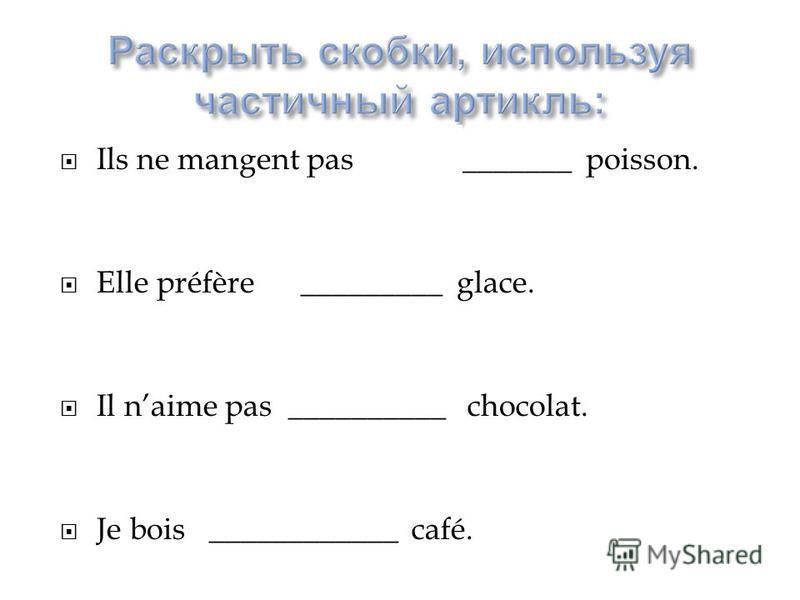 Ils ne mangent pas (le)__________ poisson. Elle préfère _________ glace. Il naime pas __________ chocolat. Je bois ____________ café.