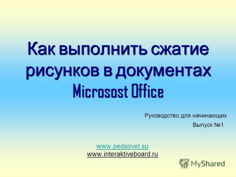 Как выполнить сжатие рисунков в документах Microsost Office www.pedsovet.su www.interaktiveboard.ru Руководство для начинающих Выпуск 1