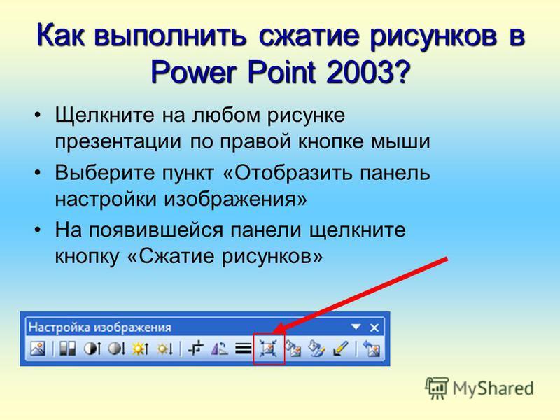 Как выполнить сжатие рисунков в Power Point 2003? Щелкните на любом рисунке презентации по правой кнопке мыши Выберите пункт «Отобразить панель настройки изображения» На появившейся панели щелкните кнопку «Сжатие рисунков»