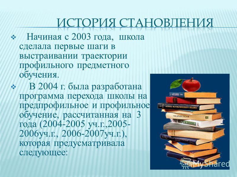 Начиная с 2003 года, школа сделала первые шаги в выстраивании траектории профильного предметного обучения. В 2004 г. была разработана программа перехода школы на предпрофильное и профильное обучение, рассчитанная на 3 года (2004-2005 уч.г.,2005- 2006