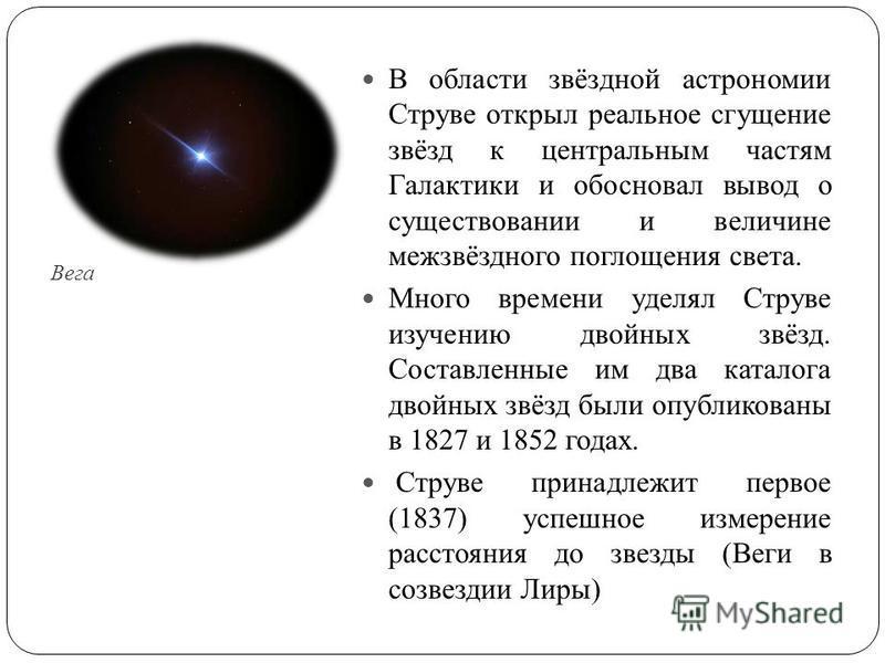 Вега В области звёздной астрономии Струве открыл реальное сгущение звёзд к центральным частям Галактики и обосновал вывод о существовании и величине межзвёздного поглощения света. Много времени уделял Струве изучению двойных звёзд. Составленные им дв