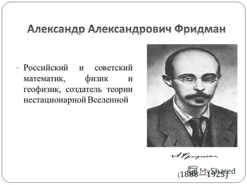 Российский и советский математик, физик и геофизик, создатель теории нестационарной Вселенной ( 18881925)