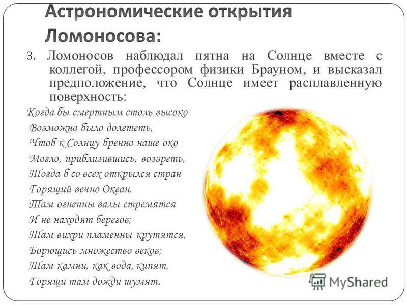 3. Ломоносов наблюдал пятна на Солнце вместе с коллегой, профессором физики Брауном, и высказал предположение, что Солнце имеет расплавленную поверхность: Когда бы смертным столь высоко Возможно было долететь, Чтоб к Солнцу бренно наше око Могло, при