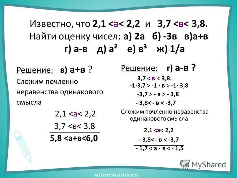математика Известно, что 2,1 <а< 2,2 и 3,7 <в< 3,8. Найти оценку чисел: а) 2 а б) -3 в в)а+в г) а-в д) а² е) в³ ж) 1/а Решение: в) а+в ? Сложим почленноее неравенства одинакового смысла 2,1 <а< 2,2 3,7 <в< 3,8 5,8 <а+в<6,0 Решение: г) а-в ? 3,7 -1 ·