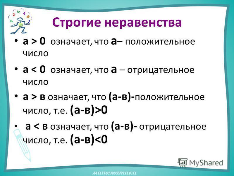 математика Строгие неравенства а > 0 означает, что а – положительное число а < 0 означает, что а – отрицательное число а > в означает, что (а-в)- положительное число, т.е. (а-в)>0 а < в означает, что (а-в)- отрицательное число, т.е. (а-в)<0
