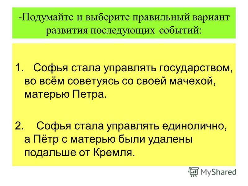 -Подумайте и выберите правильный вариант развития последующих событий: 1. Софья стала управлять государством, во всём советуясь со своей мачехой, матерью Петра. 2. Софья стала управлять единолично, а Пётр с матерью были удалены подальше от Кремля.