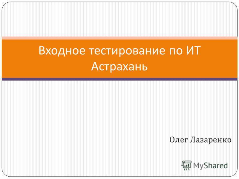 Олег Лазаренко Входное тестирование по ИТ Астрахань