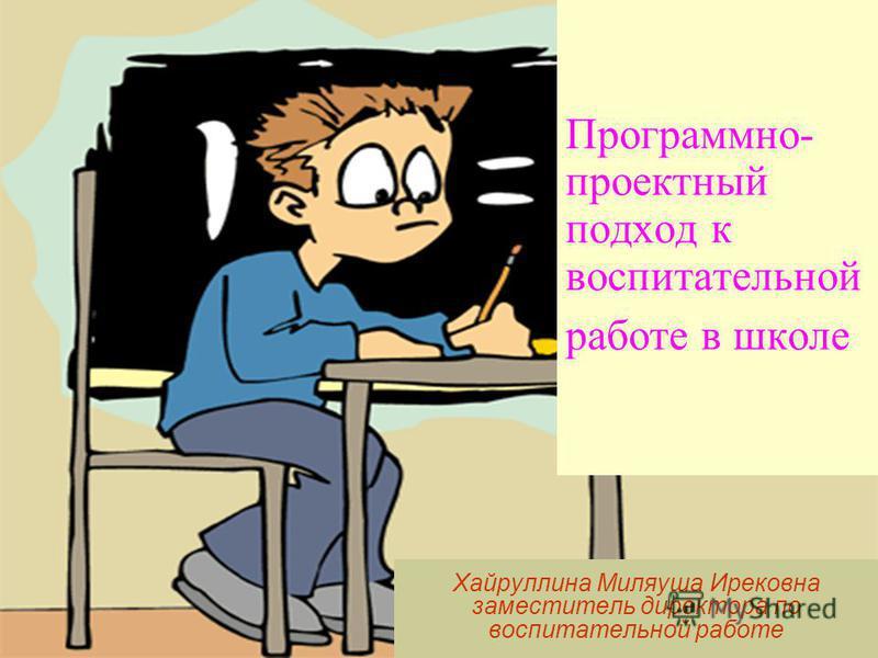 Программно- проектный подход к воспитательной работе в школе Хайруллина Миляуша Ирековна заместитель директора по воспитательной работе