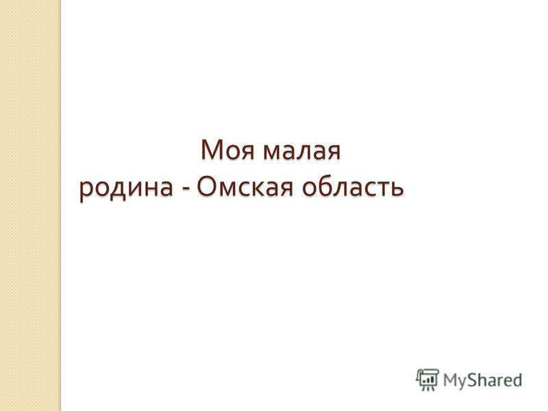 Моя малая родина - Омская область Моя малая родина - Омская область