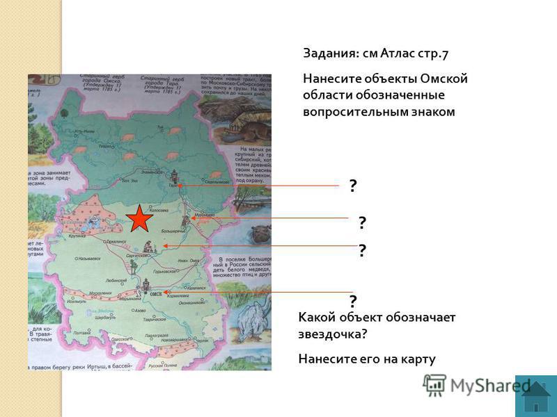 Задания: см Атлас стр.7 Нанесите объекты Омской области обозначенные вопросительным знаком ? ? ? Какой объект обозначает звездочка? Нанесите его на карту ?