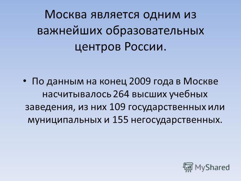 Москва является одним из важнейших образовательных центров России. По данным на конец 2009 года в Москве насчитывалось 264 высших учебных заведения, из них 109 государственных или муниципальных и 155 негосударственных.