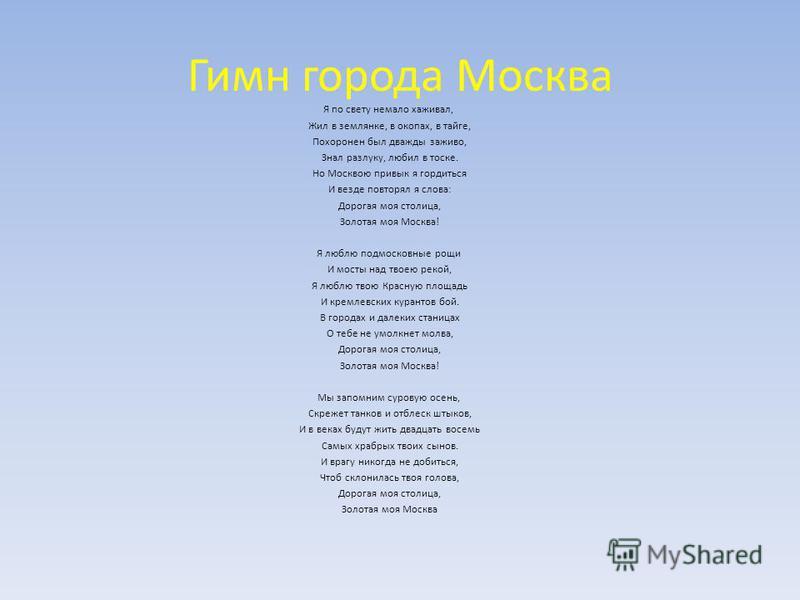Гимн города Москва Я по свету немало хаживал, Жил в землянке, в окопах, в тайге, Похоронен был дважды заживо, Знал разлуку, любил в тоске. Но Москвою привык я гордиться И везде повторял я слова: Дорогая моя столица, Золотая моя Москва! Я люблю подмос