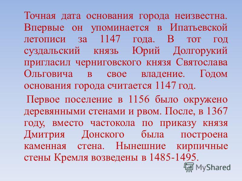 Точная дата основания города неизвестна. Впервые он упоминается в Ипатьевской летописи за 1147 года. В тот год суздальский князь Юрий Долгорукий пригласил черниговского князя Святослава Ольговича в свое владение. Годом основания города считается 1147