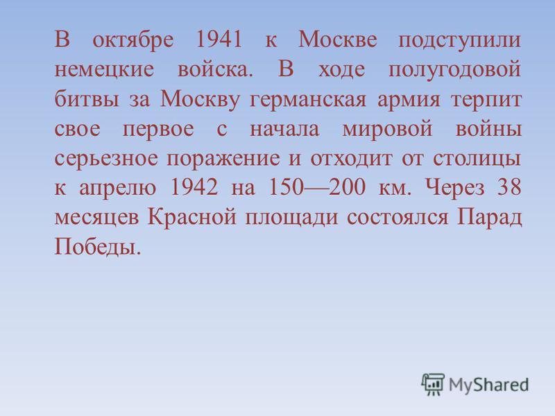 В октябре 1941 к Москве подступили немецкие войска. В ходе полугодовой битвы за Москву германская армия терпит свое первое с начала мировой войны серьезное поражение и отходит от столицы к апрелю 1942 на 150200 км. Через 38 месяцев Красной площади со