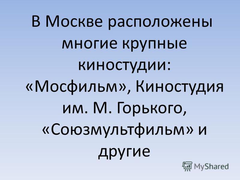 В Москве расположены многие крупные киностудии: «Мосфильм», Киностудия им. М. Горького, «Союзмультфильм» и другие