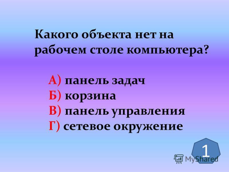 Какого объекта нет на рабочем столе компьютера? А) панель задач Б) корзина В) панель управления Г) сетевое окружение 1