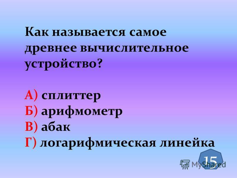 Как называется самое древнее вычислительное устройство? А) сплиттер Б) арифмометр В) абак Г) логарифмическая линейка 15