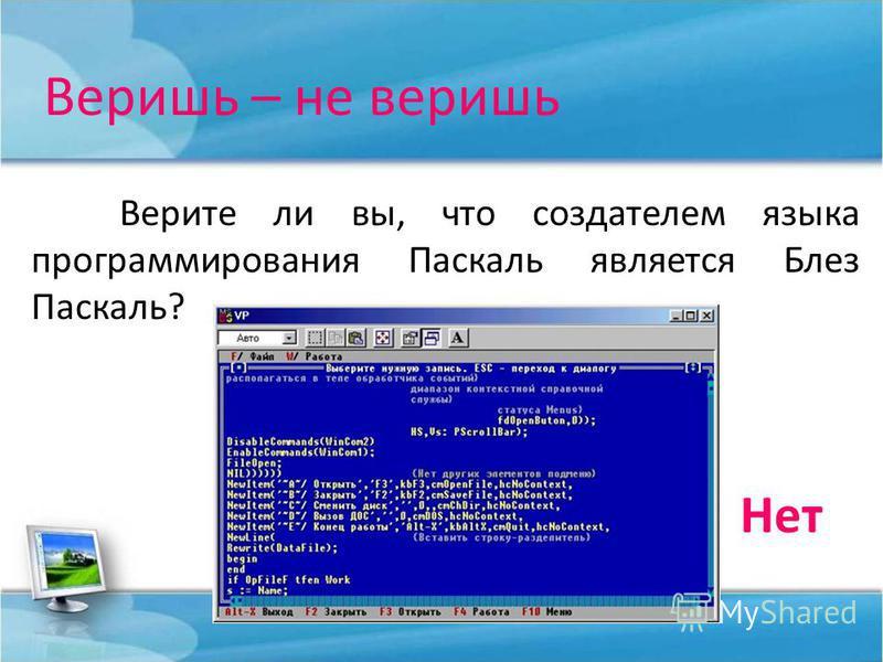 Веришь – не веришь Верите ли вы, что создателем языка программирования Паскаль является Блез Паскаль? Нет