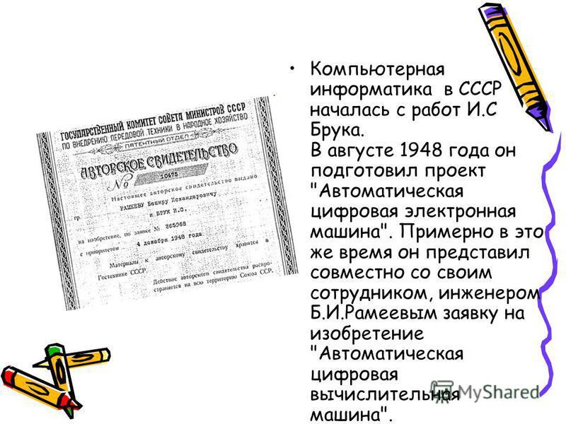 Компьютерная информатика в СССР началась с работ И.С Брука. В августе 1948 года он подготовил проект