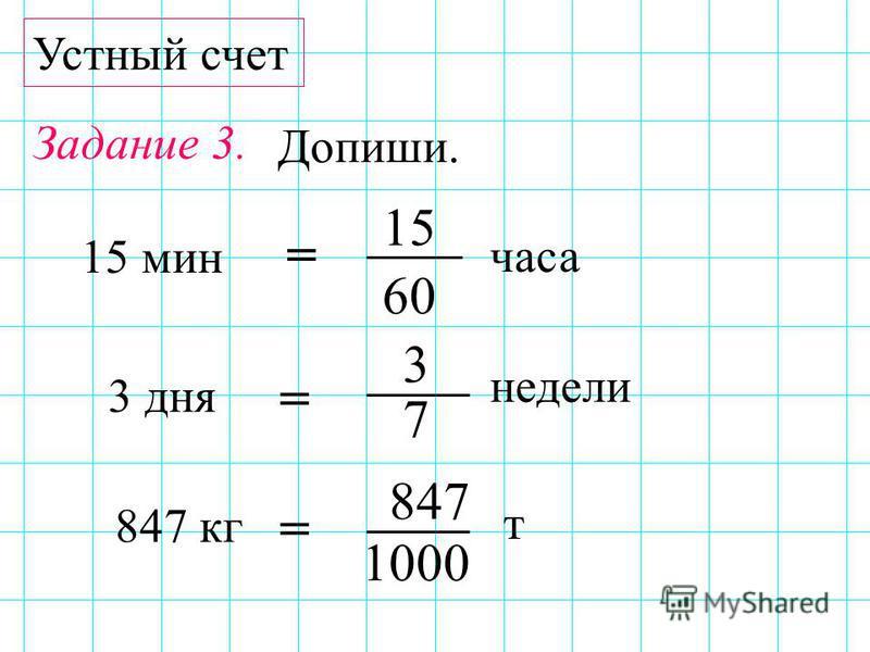 Устный счет Задание 3. 847 3 7 3 дня 60 15 15 мин 1000 847 кг = = = Допиши. часа недели т