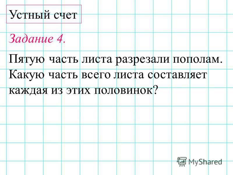 Устный счет Задание 4. Пятую часть листа разрезали пополам. Какую часть всего листа составляет каждая из этих половинок?