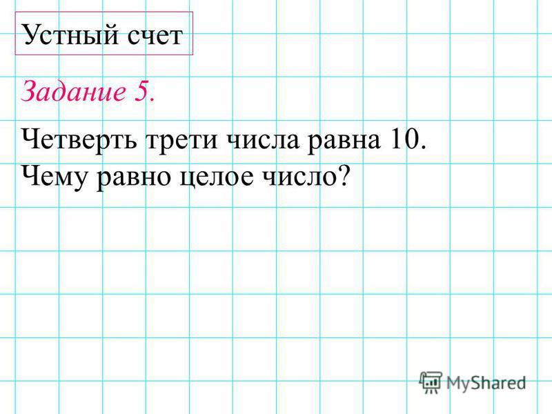 Устный счет Задание 5. Четверть трети числа равна 10. Чему равно целое число?