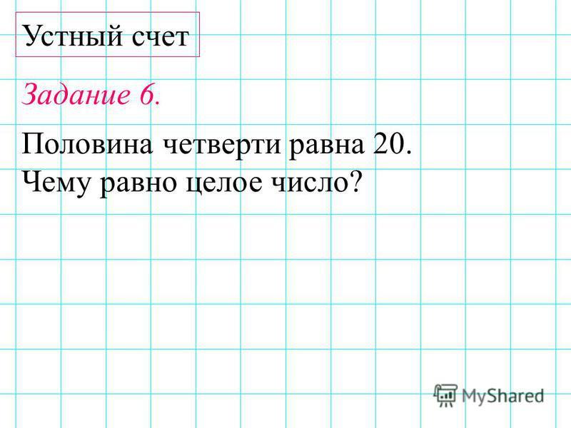Устный счет Задание 6. Половина четверти равна 20. Чему равно целое число?