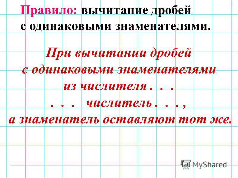 Правило: вычитание дробей с одинаковыми знаменателями. При вычитании дробей с одинаковыми знаменателями из числителя...... числитель..., а знаменатель оставляют тот же.