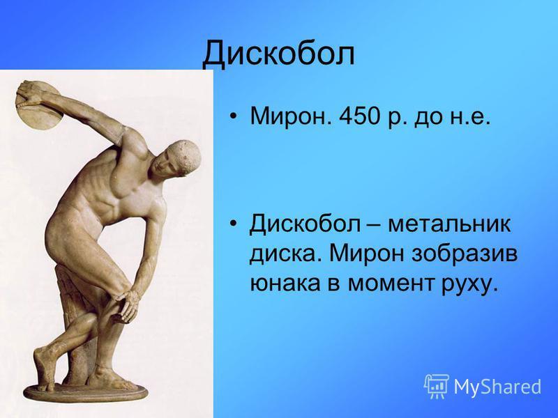 Дискобол Мирон. 450 р. до н.е. Дискобол – метальник диска. Мирон зобразив юнака в момент руху.