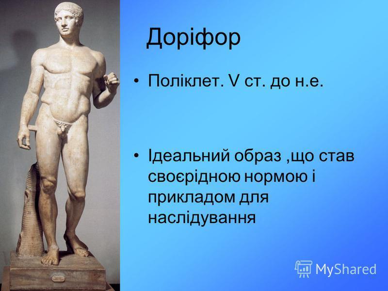 Доріфор Поліклет. V ст. до н.е. Ідеальний образ,що став своєрідною нормою і прикладом для наслідування
