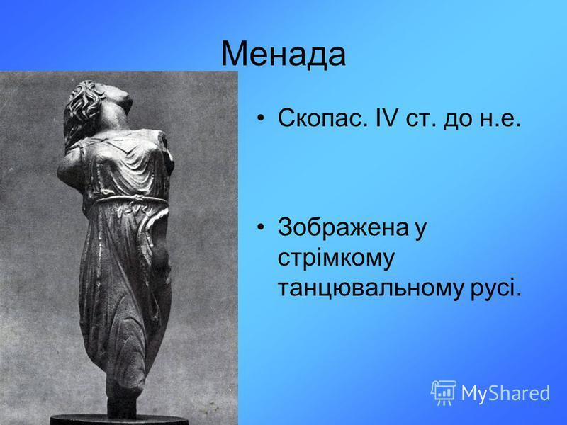 Менада Скопас. ІV ст. до н.е. Зображена у стрімкому танцювальному русі.
