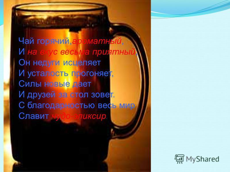 Чай горячий,ароматный, И на вкус весьма приятный, Он недуги исцеляет И усталость прогоняет, Силы новые дает И друзей за стол зовет. С благодарностью весь мир Славит чудо-эликсир.