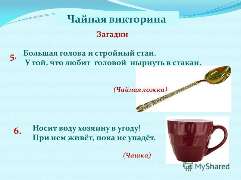 Загадки 5. Большая голова и стройный стан. У той, что любит головой нырнуть в стакан. (Чайная ложка) Носит воду хозяину в угоду! При нем живёт, пока не упадёт. 6. (Чашка) Чайная викторина
