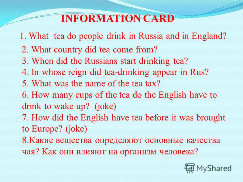 INFORMATION CARD 1. What tea do people drink in Russia and in England? 2. What country did tea come from? 3. When did the Russians start drinking tea? 4. In whose reign did tea-drinking appear in Rus? 5. What was the name of the tea tax? 6. How many