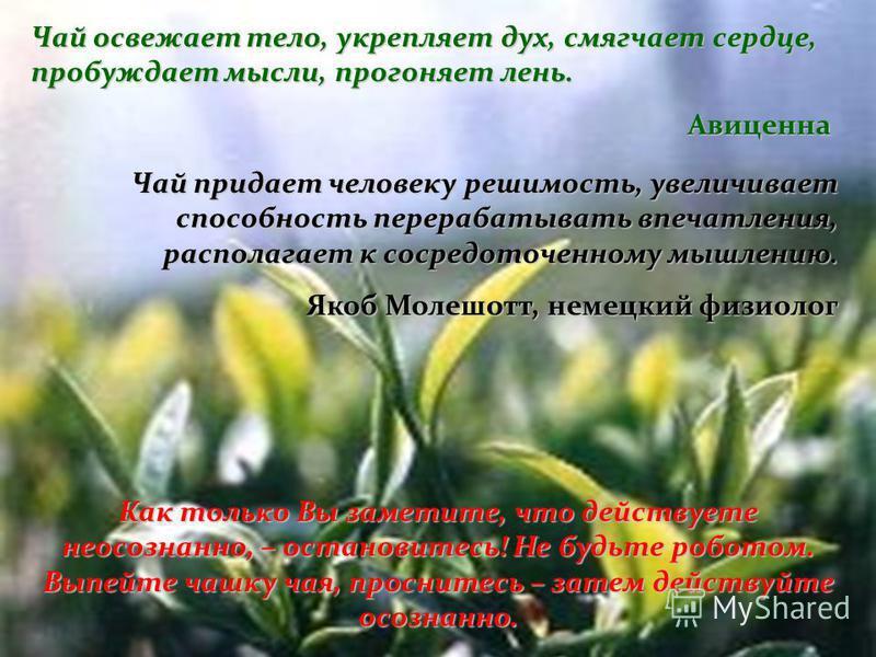 Чай придает человеку решимость, увеличивает способность перерабатывать впечатления, располагает к сосредоточенному мышлению. Якоб Молешотт, немецкий физиолог Чай освежает тело, укрепляет дух, смягчает сердце, пробуждает мысли, прогоняет лень. Авиценн