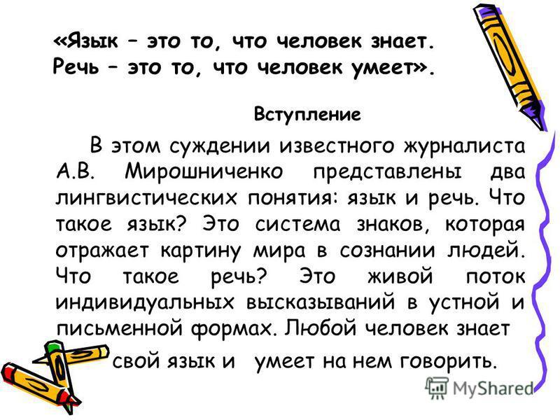 «Язык – это то, что человек знает. Речь – это то, что человек умеет». Вступление В этом суждении известного журналиста А.В. Мирошниченко представлены два лингвистических понятия: язык и речь. Что такое язык? Это система знаков, которая отражает карти