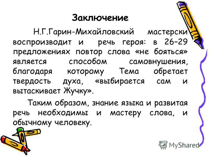 Заключение Н.Г.Гарин-Михайловский мастерски воспроизводит и речь героя: в 26–29 предложениях повтор слова «не бояться» является способом самовнушения, благодаря которому Тема обретает твердость духа, «выбирается сам и вытаскивает Жучку». Таким образо