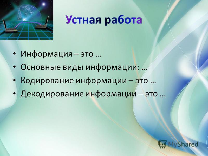 Информация – это … Основные виды информации: … Кодирование информации – это … Декодирование информации – это …