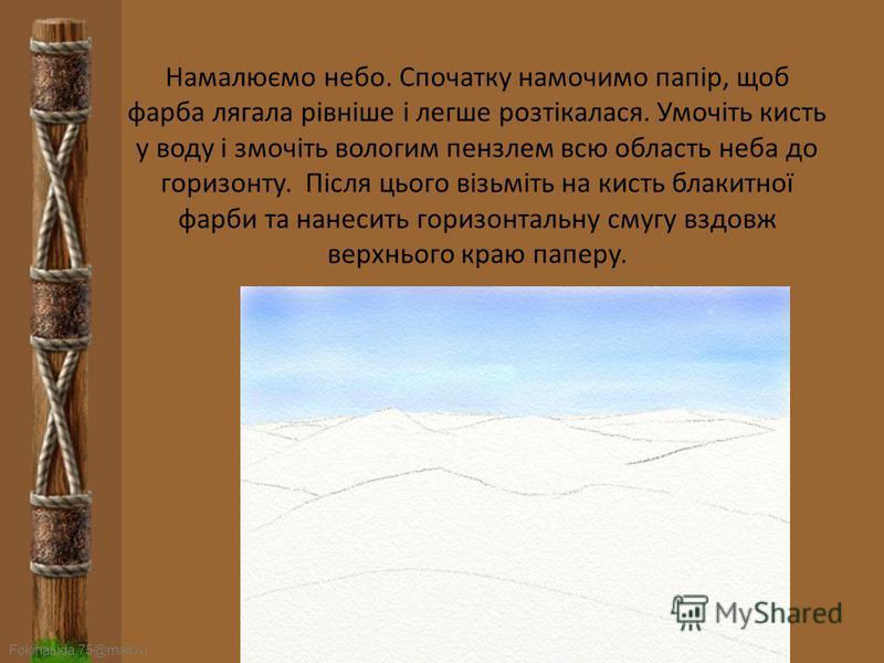 FokinaLida.75@mail.ru Малюємо пустелю Уявіть собі пустелю з барханами. Легкими (без натиску) лініями олівця нанесіть хвилеподібні лінії. Спочатку визначте лінію горизонту, а потім малюйте пустелю з барханами, але пам'ятайте, що за правилами перспекти