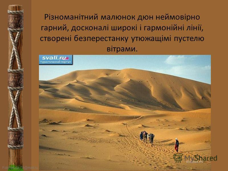 FokinaLida.75@mail.ru Пустеля – це дуже особливий регіон. Скелі, вапняки, камені, глина, сіль, пісок - все це представляє загадку. Візьмемо, наприклад, пісок: всякий раз, коли опинієшся серед дюн, не втомлюєшся захоплюватися небаченої простотою форм