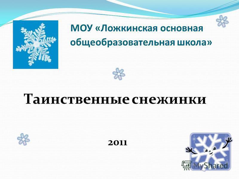 Тайны зимушки – зимы МОУ «Ложкинская основная общеобразовательная школа» Таинственные снежинки 2011