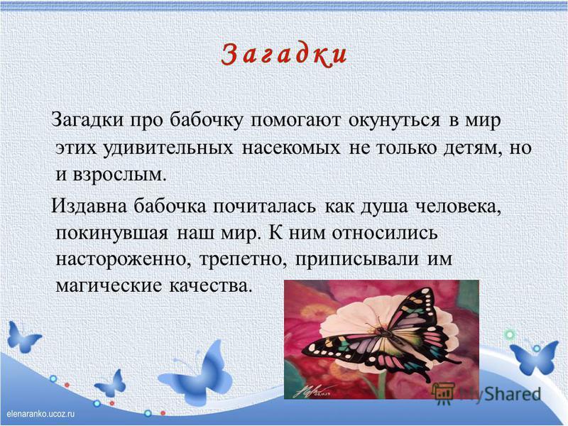 Загадки про бабочку помогают окунуться в мир этих удивительных насекомых не только детям, но и взрослым. Издавна бабочка почиталась как душа человека, покинувшая наш мир. К ним относились настороженно, трепетно, приписывали им магические качества.