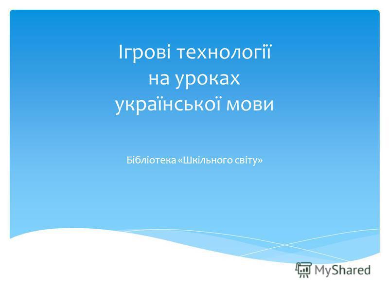 Ігрові технології на уроках української мови Бібліотека «Шкільного світу»
