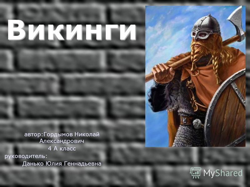 Викинги Викинги автор:Гордымов Николай Александрович 4 А класс руководитель: Данько Юлия Геннадьевна