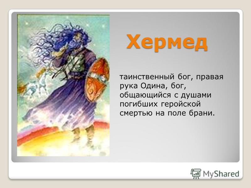 Хермед таинственный бог, правая рука Одина, бог, общающийся с душами погибших геройской смертью на поле брани.