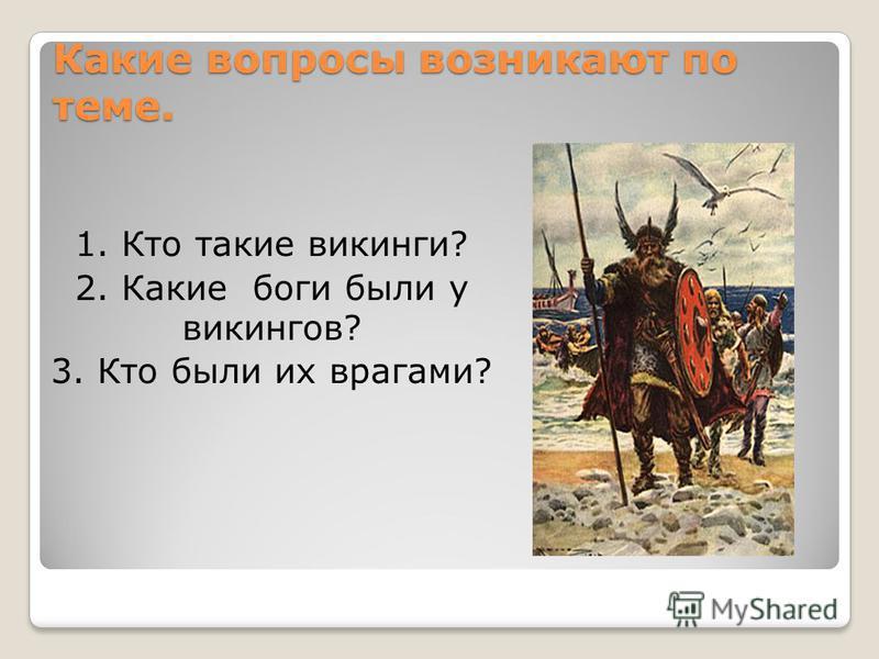 Какие вопросы возникают по теме. 1. Кто такие викинги? 2. Какие боги были у викингов? 3. Кто были их врагами?