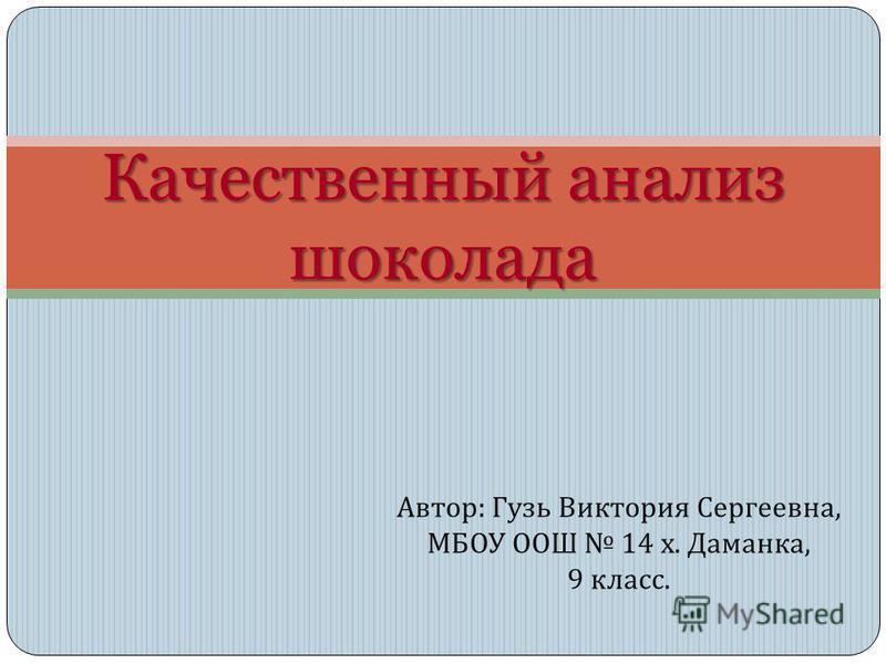 Автор : Гузь Виктория Сергеевна, МБОУ ООШ 14 х. Даманка, 9 класс. Качественный анализ шоколада