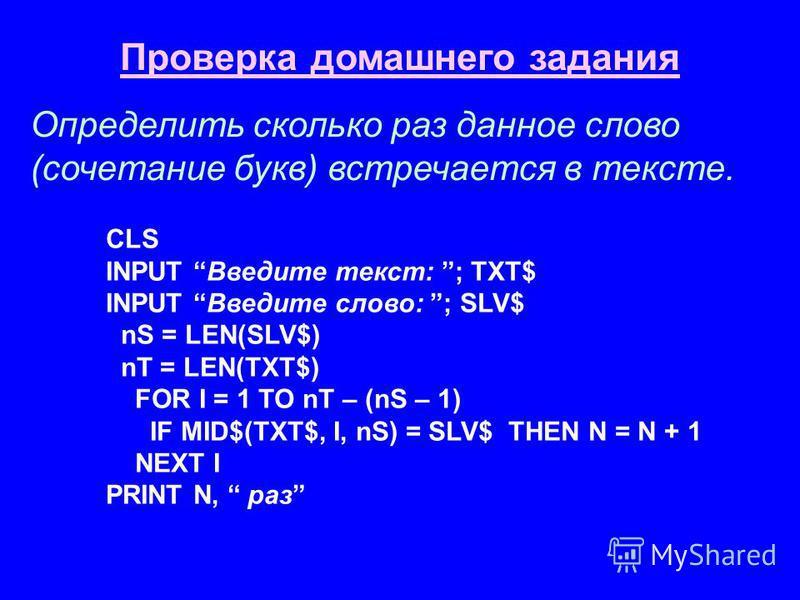 Проверка домашнего задания Определить сколько раз данное слово (сочетание букв) встречается в тексте. CLS INPUT Введите текст: ; TXT$ INPUT Введите слово: ; SLV$ nS = LEN(SLV$) nT = LEN(TXT$) FOR I = 1 TO nT – (nS – 1) IF MID$(TXT$, I, nS) = SLV$ THE