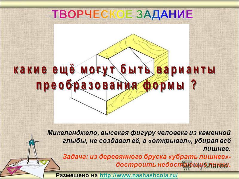 Микеланджело, высекая фигуру человека из каменной глыбы, не создавал её, а «открывал», убирая всё лишнее. Задача: из деревянного бруска «убрать лишнее»- достроить недостающие линии. Размещено на http://www.nashashcola.ru/http://www.nashashcola.ru/
