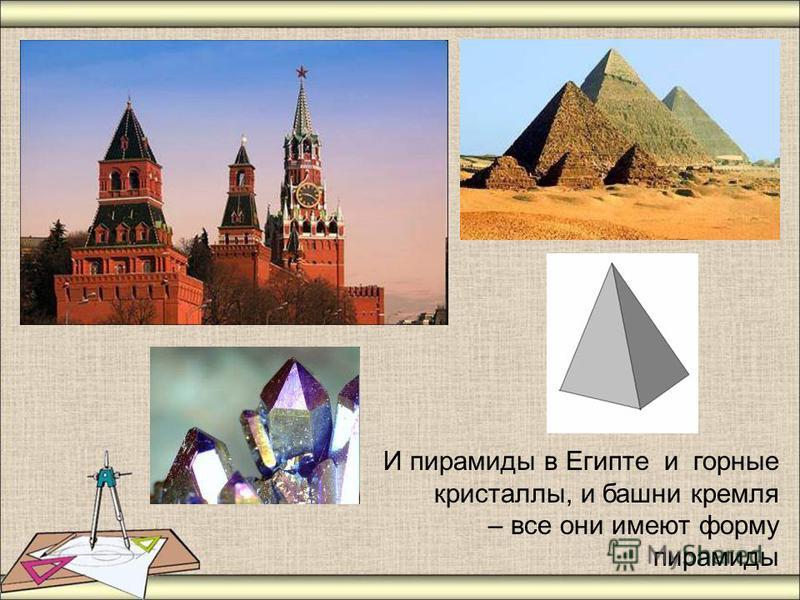 И пирамиды в Египте и горные кристаллы, и башни кремля – все они имеют форму пирамиды